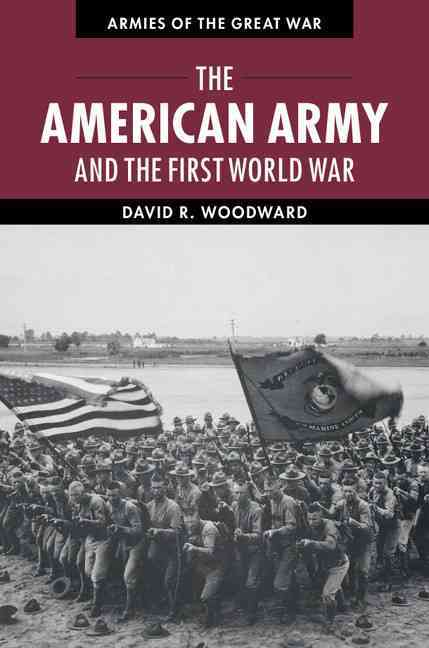 The American Army and the First World War By Woodward, David